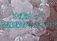 水素水は冷凍できるアイキャッチ